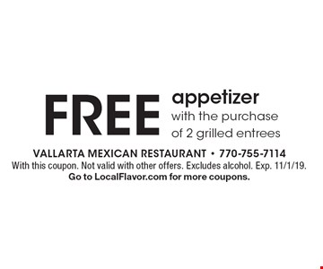Free appetizer with the purchase of 2 grilled entrees. With this coupon. Not valid with other offers. Excludes alcohol. Exp. 11/1/19. Go to LocalFlavor.com for more coupons.