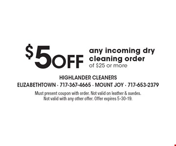 $5 off any incoming dry cleaning order of $25 or more. Must present coupon with order. Not valid on leather & suedes. Not valid with any other offer. Offer expires 5-30-19.