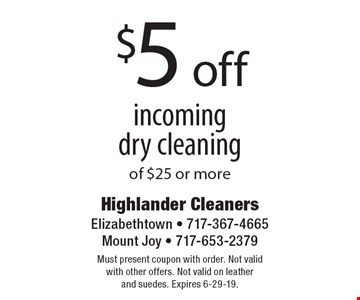 $5 off incoming dry cleaning of $25 or more. Must present coupon with order. Not valid with other offers. Not valid on leather and suedes. Expires 6-29-19.