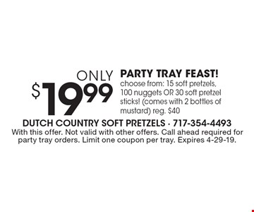 Only $19.99 PARTY TRAY FEAST! Choose from: 15 soft pretzels, 100 nuggets OR 30 soft pretzel sticks! (comes with 2 bottles of mustard) reg. $40. With this offer. Not valid with other offers. Call ahead required for party tray orders. Limit one coupon per tray. Expires 4-29-19.