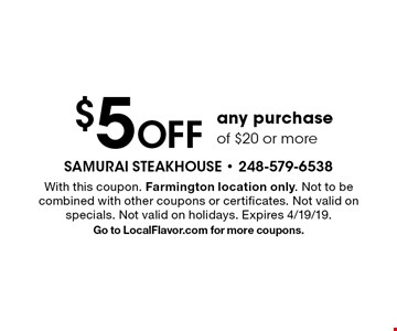 $5 Off any purchase of $20 or more. With this coupon. Farmington location only. Not to be combined with other coupons or certificates. Not valid on specials. Not valid on holidays. Expires 4/19/19. Go to LocalFlavor.com for more coupons.