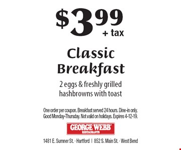 $3.99+ tax Classic Breakfast. 2 eggs & freshly grilled hashbrowns with toast. One order per coupon. Breakfast served 24 hours. Dine-in only. Good Monday-Thursday. Not valid on holidays. Expires 4-12-19.