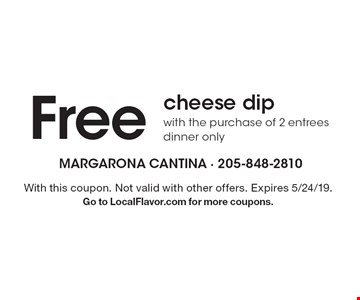 Free cheese dip with the purchase of 2 entrees dinner only. With this coupon. Not valid with other offers. Expires 5/24/19. Go to LocalFlavor.com for more coupons.