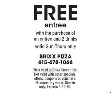 FREE entreewith the purchase ofan entree and 2 drinks valid Sun-Thurs only. Offer valid at Brixx Green Hills. Not valid with other specials, offers, coupons or vouchers. No monetary value. Dine in only. Expires 4-12-19.