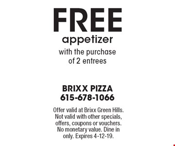 FREE appetizerwith the purchaseof 2 entrees . Offer valid at Brixx Green Hills. Not valid with other specials, offers, coupons or vouchers. No monetary value. Dine in only. Expires 4-12-19.