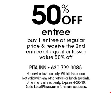 50% Off entree, buy 1 entree at regular price & receive the 2nd entree of equal or lesser value 50% off. Naperville location only. With this coupon. Not valid with any other offers or lunch specials. Dine in or carry out only. Expires 4-26-19. Go to LocalFlavor.com for more coupons.