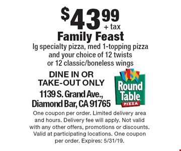 $43.99 + tax Family Feast. lg specialty pizza, med 1-topping pizza and your choice of 12 twists or 12 classic/boneless wings. DINE IN OR TAKE-OUT ONLY. 1139 S. Grand Ave.,Diamond Bar, CA 91765. One coupon per order. Limited delivery area and hours. Delivery fee will apply. Not valid with any other offers, promotions or discounts. Valid at participating locations. One coupon per order. Expires: 5/31/19.