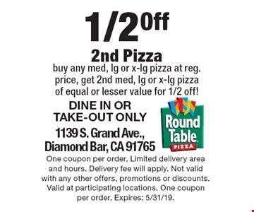 1/2 Off 2nd Pizza. Buy any med, lg or x-lg pizza at reg. price, get 2nd med, lg or x-lg pizza of equal or lesser value for 1/2 off! DINE IN OR TAKE-OUT ONLY. 1139 S. Grand Ave.,Diamond Bar, CA 91765. One coupon per order. Limited delivery area and hours. Delivery fee will apply. Not valid with any other offers, promotions or discounts. Valid at participating locations. One coupon per order. Expires: 5/31/19.