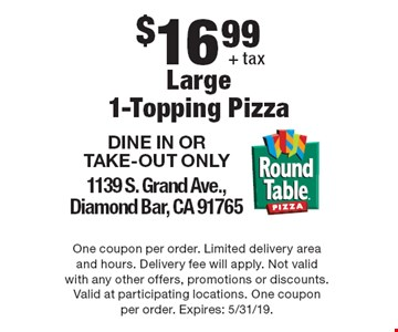 $16.99 + tax Large1-Topping Pizza. DINE IN OR TAKE-OUT ONLY. 1139 S. Grand Ave.,Diamond Bar, CA 91765. One coupon per order. Limited delivery area and hours. Delivery fee will apply. Not valid with any other offers, promotions or discounts. Valid at participating locations. One coupon per order. Expires: 5/31/19.