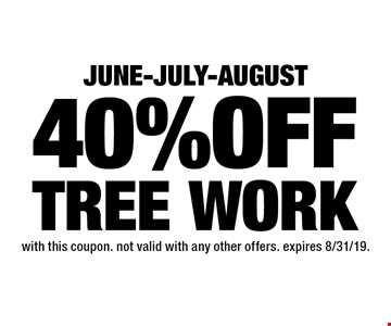 JUNE-JULY-AUGUSt 40%OFF TREE WORK. with this coupon. not valid with any other offers. expires 8/31/19.