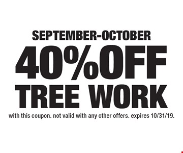 SEPTEMBER-OCTOBER 40% OFF TREE WORK. With this coupon. Not valid with any other offers. Expires 10/31/19.