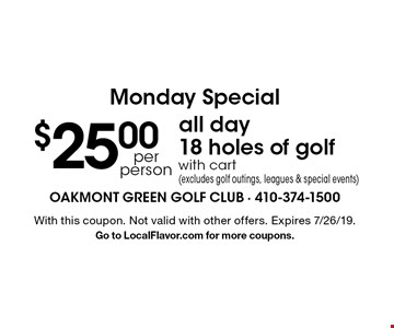 Monday Special. $25.00 per person, all day, 18 holes of golf with cart (excludes golf outings, leagues & special events). With this coupon. Not valid with other offers. Expires 7/26/19. Go to LocalFlavor.com for more coupons.