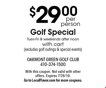 $29.00 per person, Golf Special, Tues-Fri & weekends after noon with cart (excludes golf outings & special events). With this coupon. Not valid with other offers. Expires 7/26/19. Go to LocalFlavor.com for more coupons.