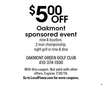 $5.00 OFF Oakmont sponsored event. Nine & bourbon, 2 man championship, night golf or nine & dine. With this coupon. Not valid with other offers. Expires 7/26/19. Go to LocalFlavor.com for more coupons.