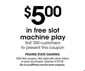 $5.00 in free slot machine play. First 100 customers to present this coupon. With this coupon. Not valid with other offers or prior purchases. Expires 4/12/19. Go to LocalFlavor.com for more coupons.