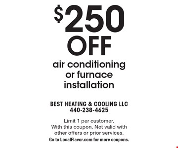 $250 off air conditioning or furnace installation. Limit 1 per customer. With this coupon. Not valid with other offers or prior services. Go to LocalFlavor.com for more coupons.