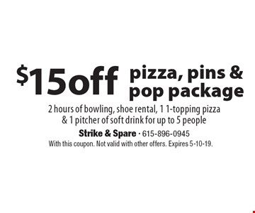 $15off pizza, pins & pop package 2 hours of bowling, shoe rental, 1 1-topping pizza & 1 pitcher of soft drink for up to 5 people . With this coupon. Not valid with other offers. Expires 5-10-19.