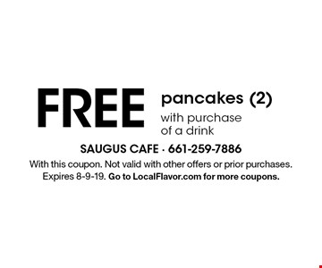 FREE pancakes (2) with purchase of a drink . With this coupon. Not valid with other offers or prior purchases. Expires 8-9-19. Go to LocalFlavor.com for more coupons.