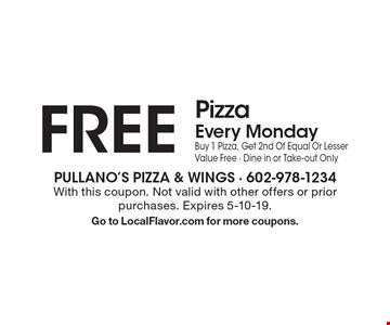FREE Pizza Every Monday. Buy 1 Pizza, Get 2nd Of Equal Or Lesser Value Free. Dine in or Take-out Only. With this coupon. Not valid with other offers or prior purchases. Expires 5-10-19. Go to LocalFlavor.com for more coupons.