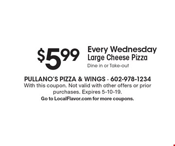 $5.99 Every Wednesday Large Cheese Pizza. Dine in or Take-out. With this coupon. Not valid with other offers or prior purchases. Expires 5-10-19. Go to LocalFlavor.com for more coupons.