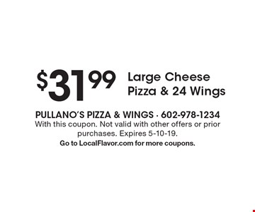$31.99 Large Cheese Pizza & 24 Wings. With this coupon. Not valid with other offers or prior purchases. Expires 5-10-19. Go to LocalFlavor.com for more coupons.