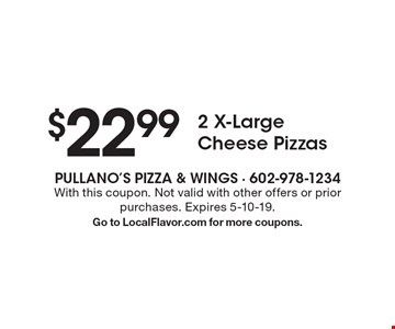 $22.99 2 X-Large Cheese Pizzas. With this coupon. Not valid with other offers or prior purchases. Expires 5-10-19. Go to LocalFlavor.com for more coupons.