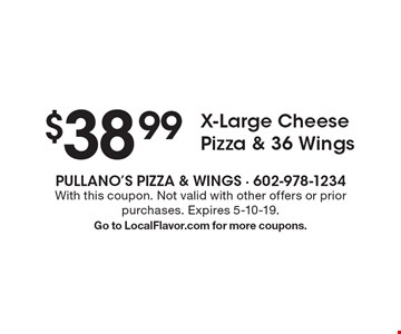 $38.99 X-Large Cheese Pizza & 36 Wings. With this coupon. Not valid with other offers or prior purchases. Expires 5-10-19. Go to LocalFlavor.com for more coupons.
