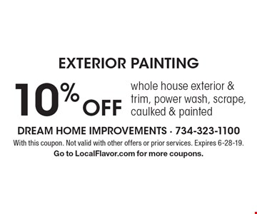 10% off exterior painting. Whole house exterior & trim, power wash, scrape, caulked & painted. With this coupon. Not valid with other offers or prior services. Expires 6-28-19. Go to LocalFlavor.com for more coupons.
