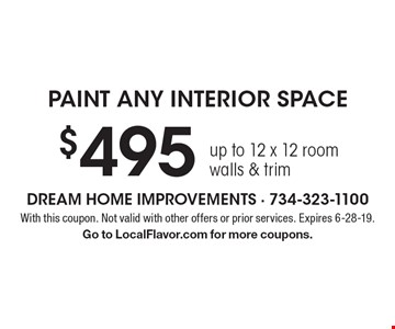 $495 paint any interior space. Up to 12 x 12 room, walls & trim. With this coupon. Not valid with other offers or prior services. Expires 6-28-19. Go to LocalFlavor.com for more coupons.