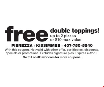 Free double toppings! Up to 2 pizzas or $10 max value. With this coupon. Not valid with other offer, certificates, discounts, specials or promotions. Excludes signature pies. Expires 4-12-19.Go to LocalFlavor.com for more coupons.
