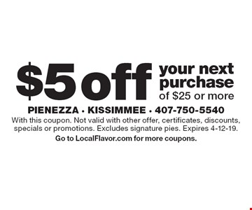 $5 off your next purchase of $25 or more. With this coupon. Not valid with other offer, certificates, discounts, specials or promotions. Excludes signature pies. Expires 4-12-19.Go to LocalFlavor.com for more coupons.
