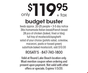 only $119.95 + tax budget buster feeds approx. 20-25 people - 3-5 day notice 3lbs homemade Italian bread/French bread 28 pcs of chicken (baked, fried or bbq) full tray of mostaciolli/spaghetti salad of your choice (potato salad, coleslaw, macaroni, pasta or tossed green) substitute baked mostaciolli, add $10.00. Valid at Round Lake Beach location only. Must mention coupon when ordering and present upon payment. Not valid with other offers or specials. Expires 1/3/20.