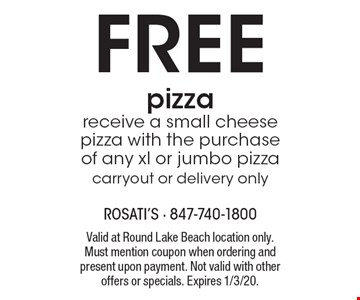 Free pizza receive a small cheese pizza with the purchase of any xl or jumbo pizza carryout or delivery only. Valid at Round Lake Beach location only. Must mention coupon when ordering and present upon payment. Not valid with other offers or specials. Expires 1/3/20.