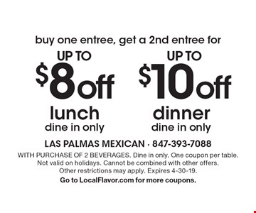 buy one entree, get a 2nd entree for up to$10off dinnerdine in only. up to$8off lunchdine in only. . WITH PURCHASE OF 2 BEVERAGES. Dine in only. One coupon per table. Not valid on holidays. Cannot be combined with other offers.Other restrictions may apply. Expires 4-30-19.Go to LocalFlavor.com for more coupons.