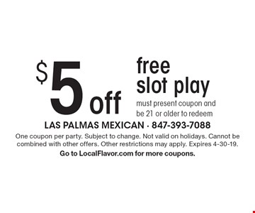 $5 offfreeslot play must present coupon and be 21 or older to redeem. One coupon per party. Subject to change. Not valid on holidays. Cannot be combined with other offers. Other restrictions may apply. Expires 4-30-19.Go to LocalFlavor.com for more coupons.