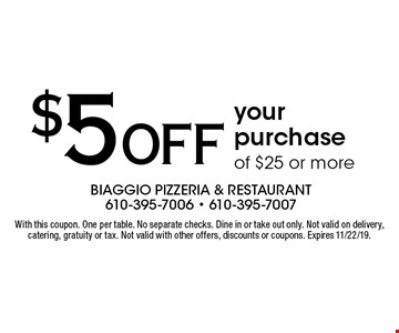 $5 OFF your purchase of $25 or more. With this coupon. One per table. No separate checks. Dine in or take out only. Not valid on delivery, catering, gratuity or tax. Not valid with other offers, discounts or coupons. Expires 11/22/19.