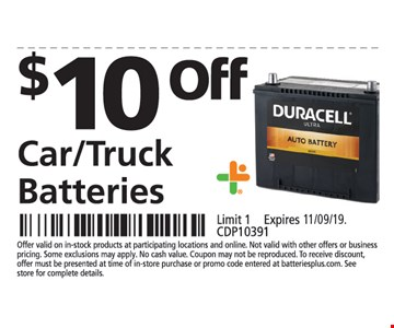 $10 off car/truck batteries. Limit 1. Offer valid on in-stock products at participating locations and online. Not valid with other offers or business pricing. Some exclusions may apply. No cash value. Coupon may not be reproduced. To receive discount, offer must be presented at time of in-store purchase or promo code entered at batteriesplus.com. See store for complete details.