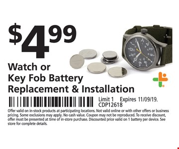 $4.99 watch or key fob battery replacement & installation. Limit 1. Offer valid on in-stock products at participating locations. Not valid online or with other offers or business pricing. Some exclusions may apply. No cash value. Coupon may not be reproduced. To receive discount, offer must be presented at time of in-store purchase. Discounted price valid on 1 battery per device. See store for complete details