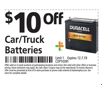 $10 OFF Car/Truck Batteries.Offer valid on in-stock products at participating locations and online. Not valid with other offers or business pricing. Some exclusions may apply. No cash value. Coupon may not be reproduced. To receive discount, offer must be presented at time of in-store purchase or promo code entered at batteriesplus.com. See store for complete details.Limit1 . Expires 12/7/19. CDP10391