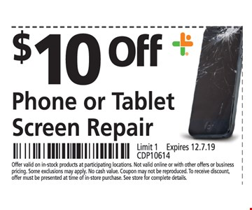 $0 OFF Phone or Tablet Screen Repair Offer valid on in-stock products at participating locations. Not valid online or with other offers or business pricing. Some exclusions may apply. No cash value. Coupon may not be reproduced. To receive discount, offer must be presented at time of in-store purchase. See store for complete details. Limit 1 . Expires 12/7/19. CDP10614.
