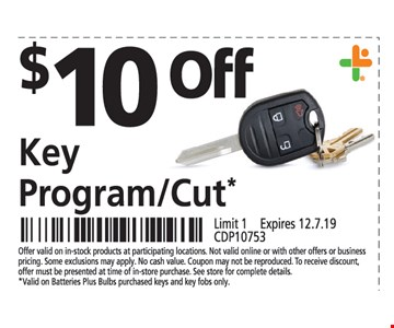 $10 OFF Key Program/Cut*Offer valid on in-stock products at participating locations. Not valid online or with other offers or business pricing. Some exclusions may apply. No cash value. Coupon may not be reproduced. To receive discount, offer must be presented at time of in-store purchase. See store for complete details. *Valid on Batteries Plus Bulbs purchased keys and key fobs only. Limit 1 . Expires12/7/19. CDP10753