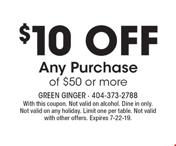 $10 OFF Any Purchase of $50 or more. With this coupon. Not valid on alcohol. Dine in only. Not valid on any holiday. Limit one per table. Not valid with other offers. Expires 7-22-19.