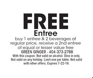 FREE Entree buy 1 entree & 2 beverages at regular price, receive a 2nd entree of equal or lesser value free. With this coupon. Not valid on alcohol. Dine in only. Not valid on any holiday. Limit one per table. Not valid with other offers. Expires 7-22-19.