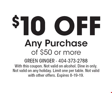 $10 OFF Any Purchase of $50 or more. With this coupon. Not valid on alcohol. Dine in only. Not valid on any holiday. Limit one per table. Not valid with other offers. Expires 8-19-19.