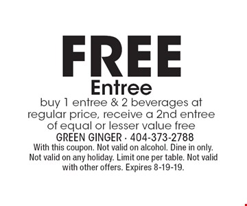 FREE Entree: buy 1 entree & 2 beverages at regular price, receive a 2nd entree of equal or lesser value free. With this coupon. Not valid on alcohol. Dine in only. Not valid on any holiday. Limit one per table. Not valid with other offers. Expires 8-19-19.