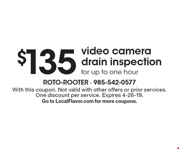 $135 video camera drain inspection for up to one hour. With this coupon. Not valid with other offers or prior services. One discount per service. Expires 4-26-19. Go to LocalFlavor.com for more coupons.