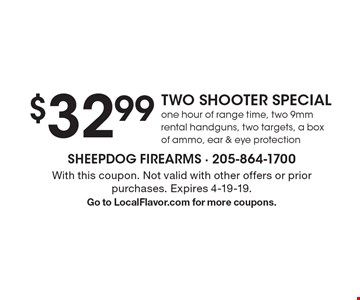$32.99 TWO SHOOTER SPECIAL one hour of range time, two 9mm rental handguns, two targets, a box of ammo, ear & eye protection. With this coupon. Not valid with other offers or prior purchases. Expires 4-19-19.Go to LocalFlavor.com for more coupons.