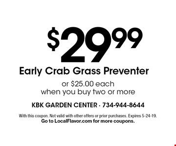 $29.99 Early Crab Grass Preventer or $25.00 each when you buy two or more. With this coupon. Not valid with other offers or prior purchases. Expires 5-24-19.Go to LocalFlavor.com for more coupons.
