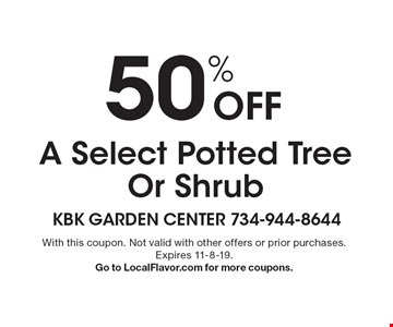 50% Off A Select Potted Tree Or Shrub. With this coupon. Not valid with other offers or prior purchases.Expires 11-8-19. Go to LocalFlavor.com for more coupons.