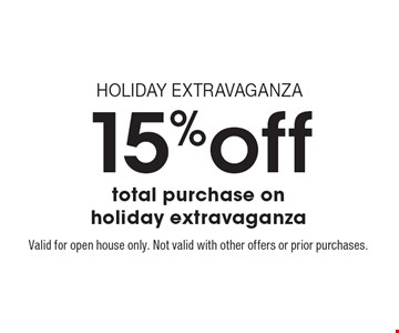 HOLIDAY EXTRAVAGANZA: 15% off total purchase on holiday extravaganza. Valid for open house only. Not valid with other offers or prior purchases.